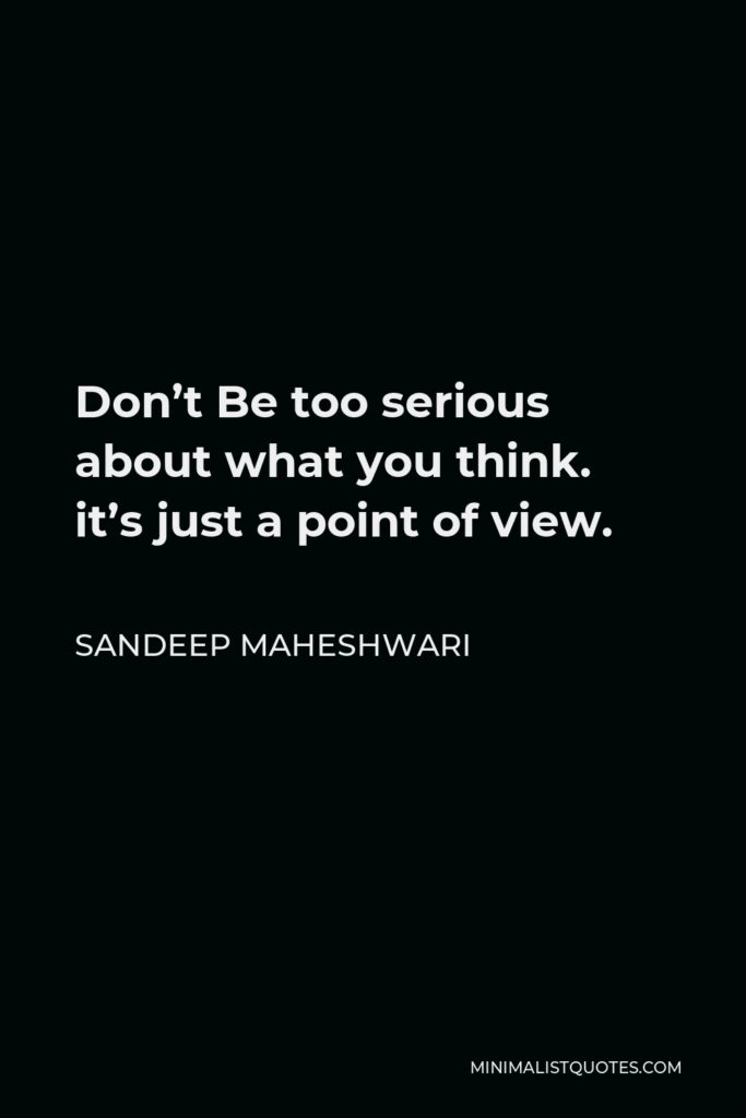 Sandeep Maheshwari Quote - Don't Be too serious about what you think. it's just a point of view.