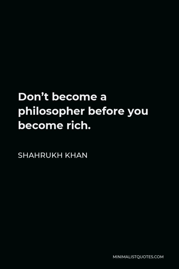 Shahrukh Khan Quote - Don't become a philosopher before you become rich.