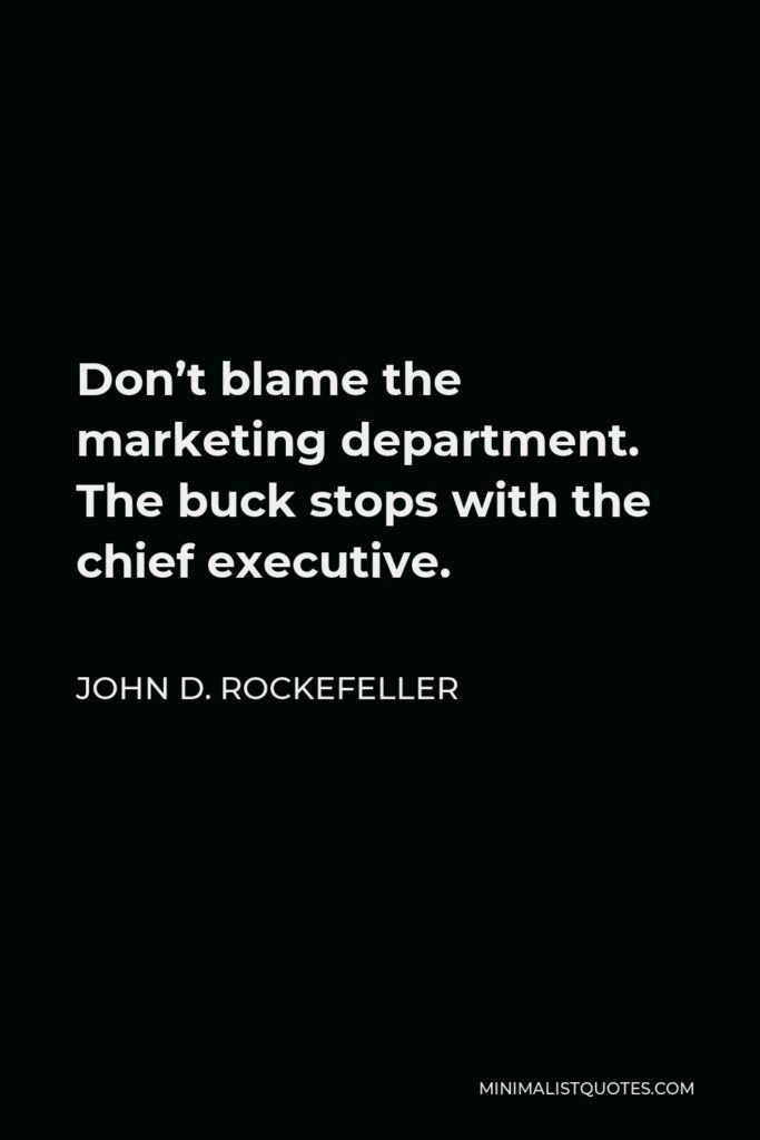 John D. Rockefeller Quote - Don't blame the marketing department. The buck stops with the chief executive.