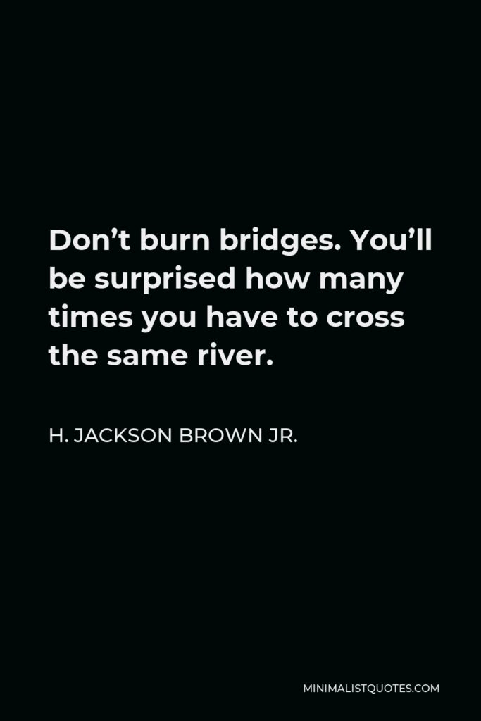 H. Jackson Brown Jr. Quote - Don't burn bridges. You'll be surprised how many times you have to cross the same river.