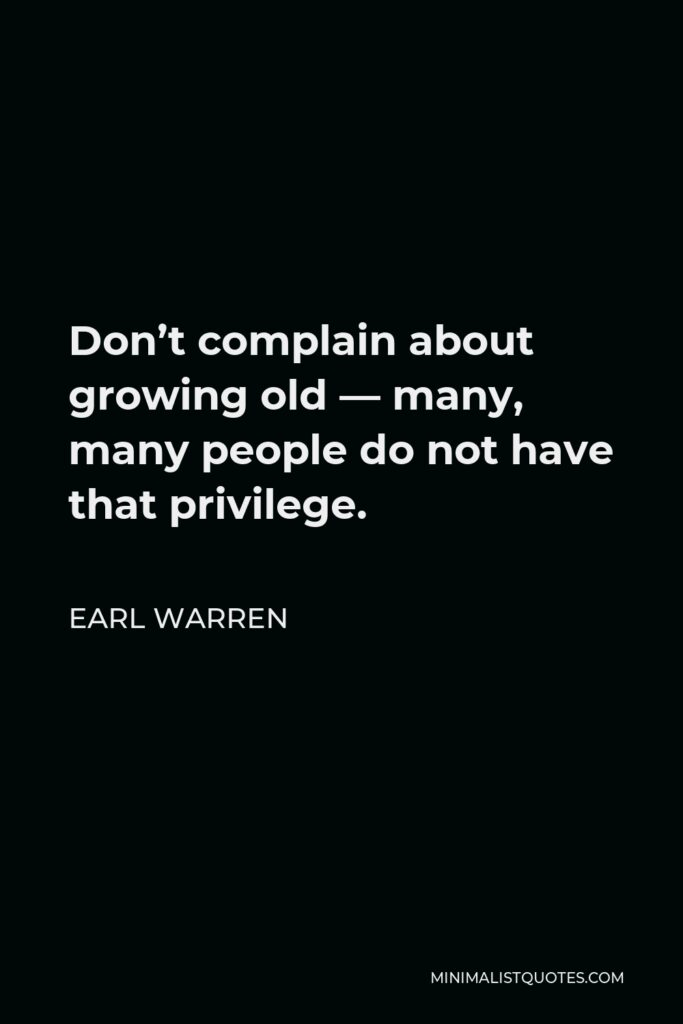 Earl Warren Quote - Don't complain about growing old — many, many people do not have that privilege.