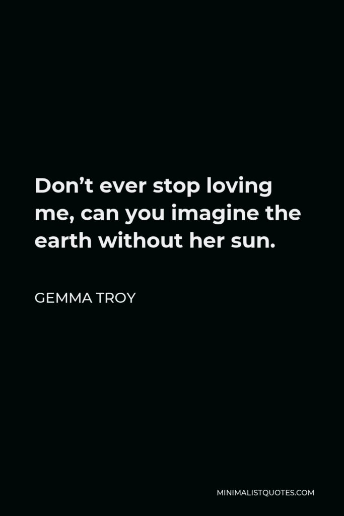 Gemma Troy Quote - Don't ever stop loving me, can you imagine the earth without her sun.