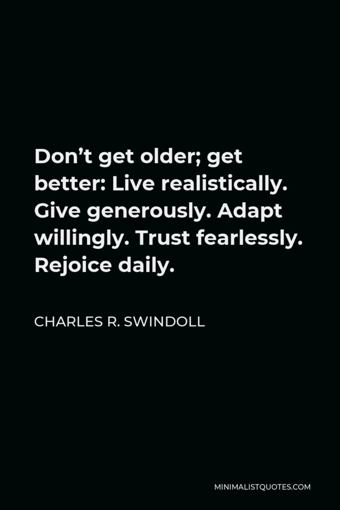 Charles R. Swindoll Quote - Don't get older; get better: Live realistically. Give generously. Adapt willingly. Trust fearlessly. Rejoice daily.