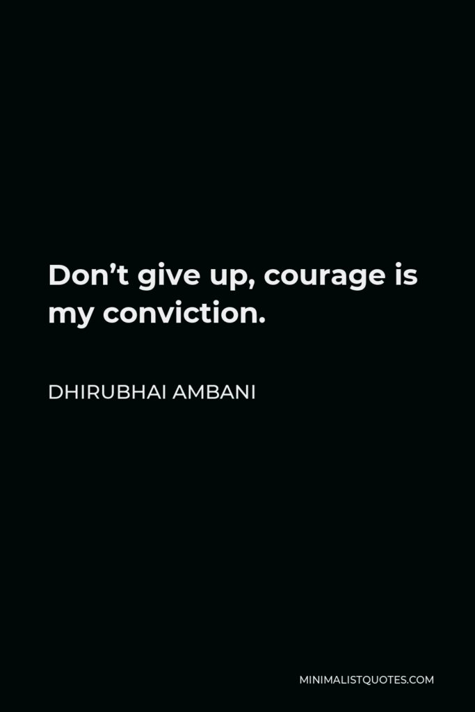 Dhirubhai Ambani Quote - Don't give up, courage is my conviction.