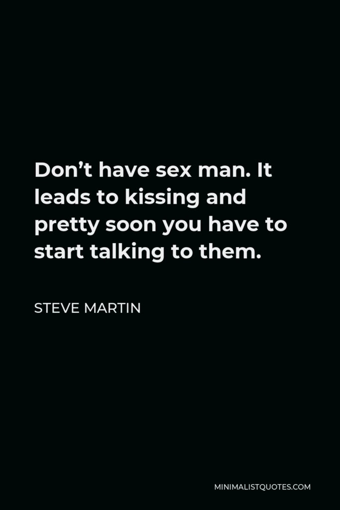 Steve Martin Quote - Don't have sex man. It leads to kissing and pretty soon you have to start talking to them.