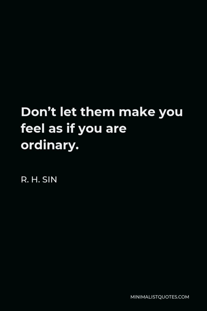 R. H. Sin Quote - Don't let them make you feel as if you are ordinary.