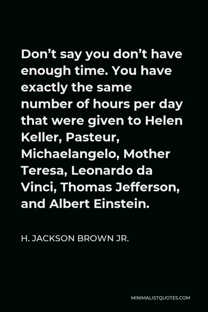 H. Jackson Brown Jr. Quote - Don't say you don't have enough time. You have exactly the same number of hours per day that were given to Helen Keller, Pasteur, Michaelangelo, Mother Teresa, Leonardo da Vinci, Thomas Jefferson, and Albert Einstein.