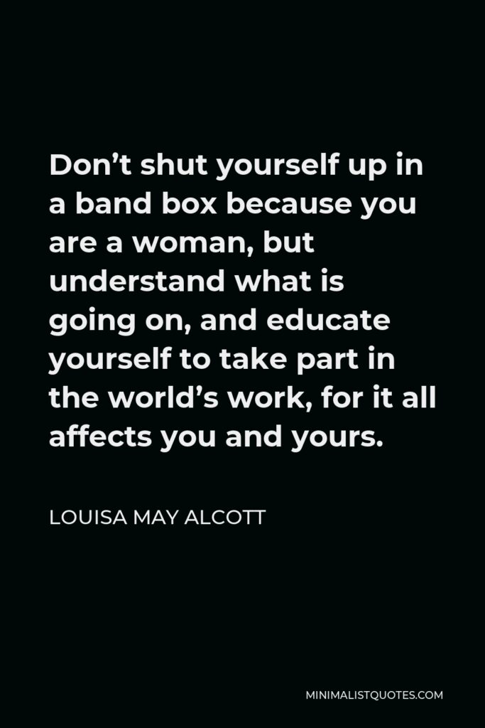 Louisa May Alcott Quote - Don't shut yourself up in a band box because you are a woman, but understand what is going on, and educate yourself to take part in the world's work, for it all affects you and yours.
