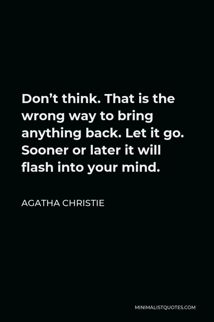 Agatha Christie Quote - Don't think. That is the wrong way to bring anything back. Let it go. Sooner or later it will flash into your mind.