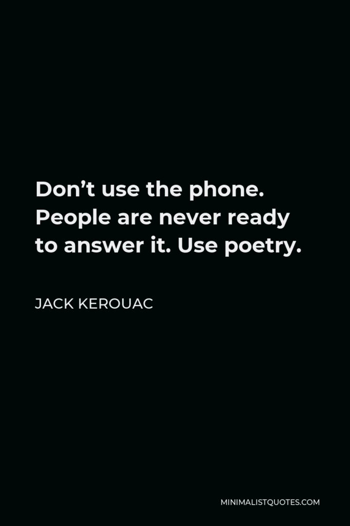 Jack Kerouac Quote - Don't use the phone. People are never ready to answer it. Use poetry.