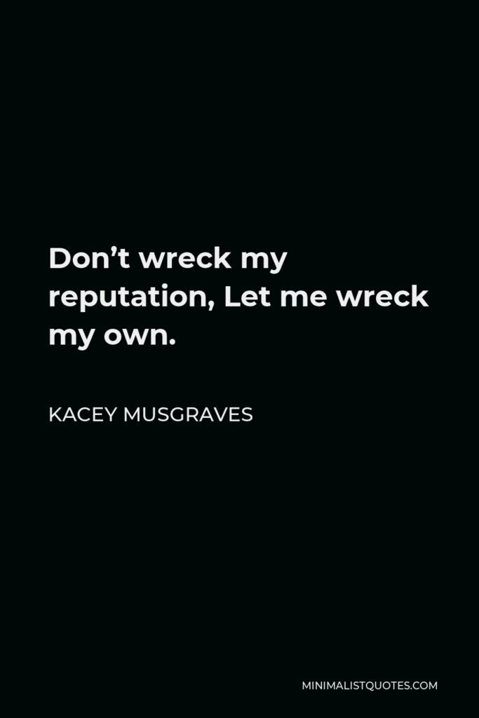 Kacey Musgraves Quote - Don't wreck my reputation, Let me wreck my own.