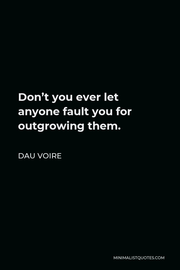 Dau Voire Quote - Don't you ever let anyone fault you for outgrowing them.