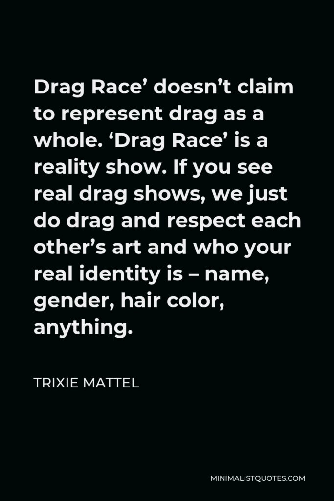 Trixie Mattel Quote - Drag Race' doesn't claim to represent drag as a whole. 'Drag Race' is a reality show. If you see real drag shows, we just do drag and respect each other's art and who your real identity is – name, gender, hair color, anything.
