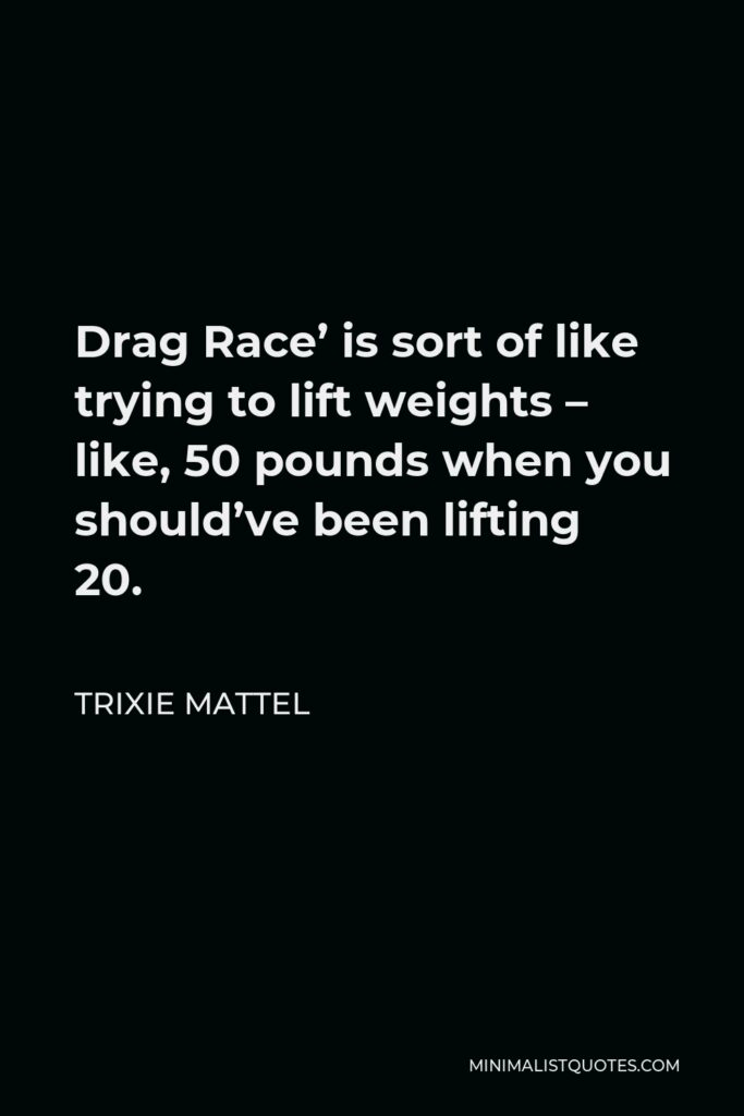 Trixie Mattel Quote - Drag Race' is sort of like trying to lift weights – like, 50 pounds when you should've been lifting 20.