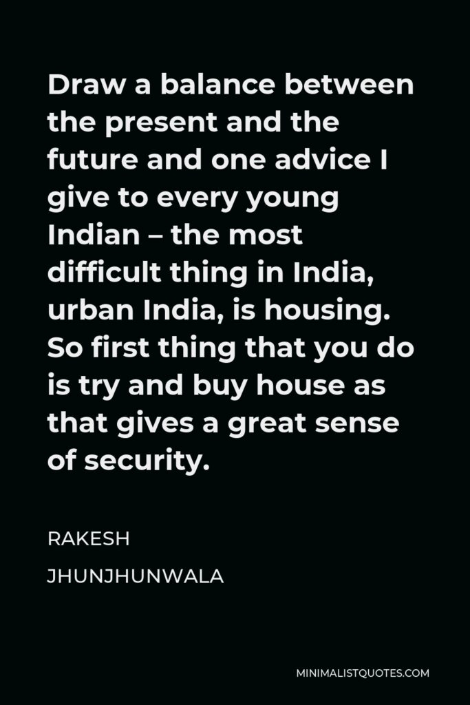 Rakesh Jhunjhunwala Quote - Draw a balance between the present and the future and one advice I give to every young Indian – the most difficult thing in India, urban India, is housing. So first thing that you do is try and buy house as that gives a great sense of security.