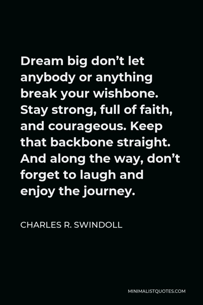 Charles R. Swindoll Quote - Dream big don't let anybody or anything break your wishbone. Stay strong, full of faith, and courageous. Keep that backbone straight. And along the way, don't forget to laugh and enjoy the journey.