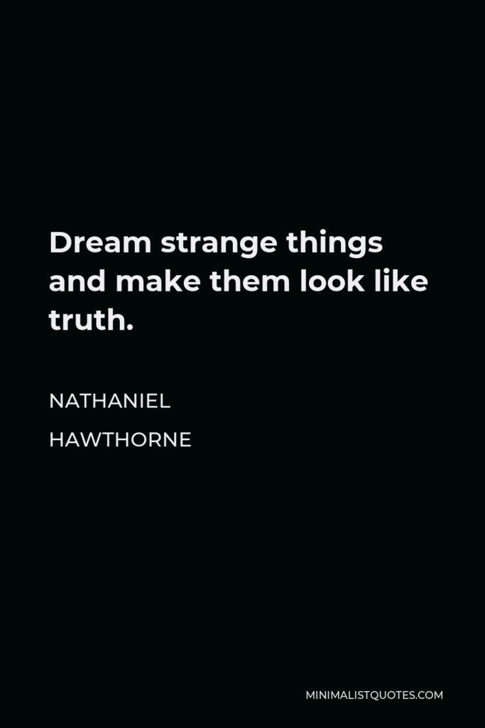 Nathaniel Hawthorne Quote - Dream strange things and make them look like truth.