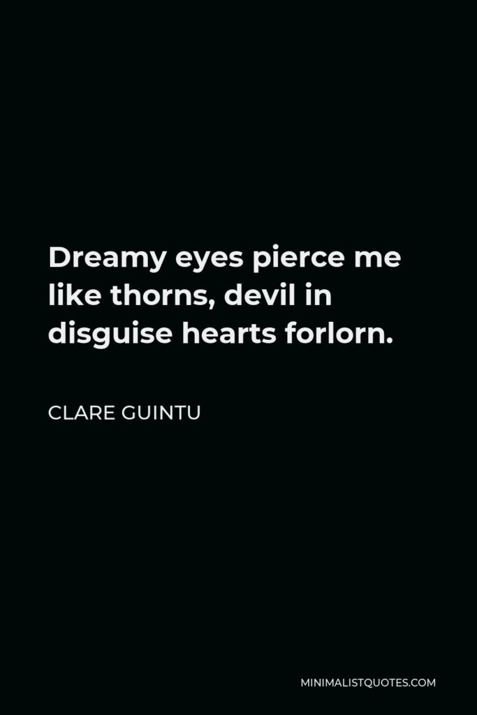 Clare Guintu Quote - Dreamy eyes pierce me like thorns, devil in disguise hearts forlorn.