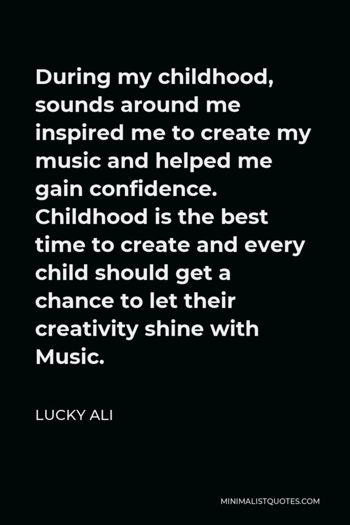 Lucky Ali Quote - During my childhood, sounds around me inspired me to create my music and helped me gain confidence. Childhood is the best time to create and every child should get a chance to let their creativity shine with Music.