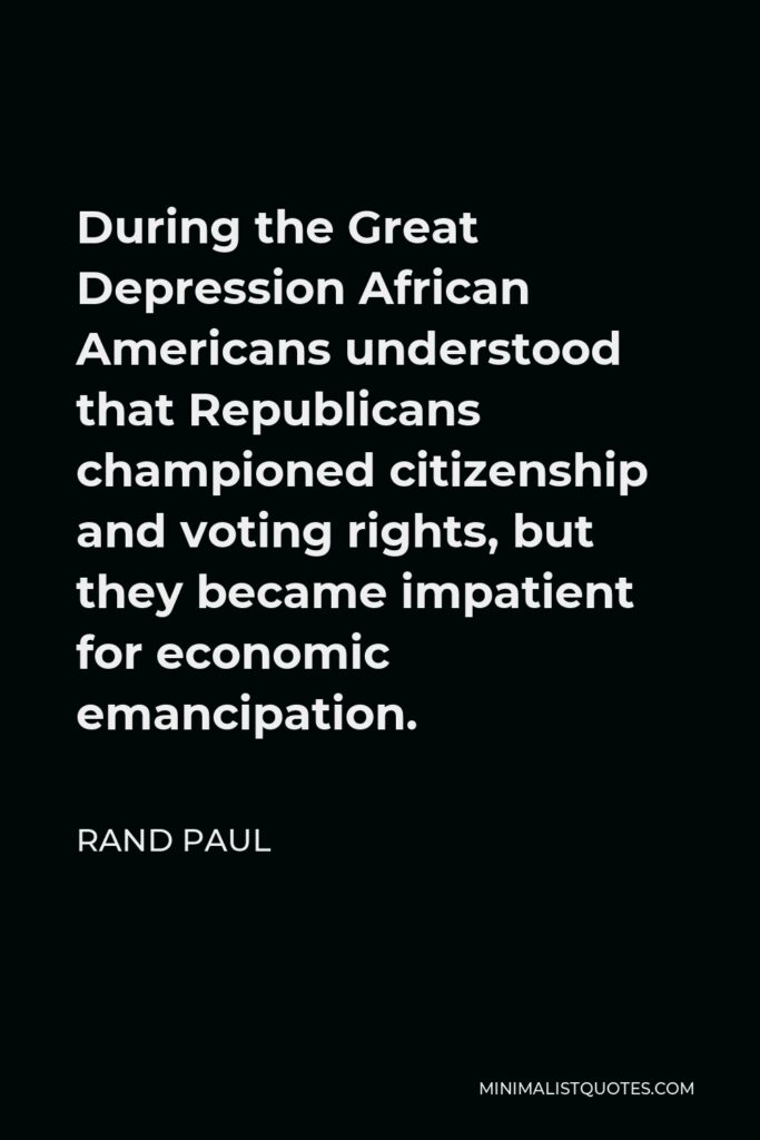 Rand Paul Quote - During the Great Depression African Americans understood that Republicans championed citizenship and voting rights, but they became impatient for economic emancipation.