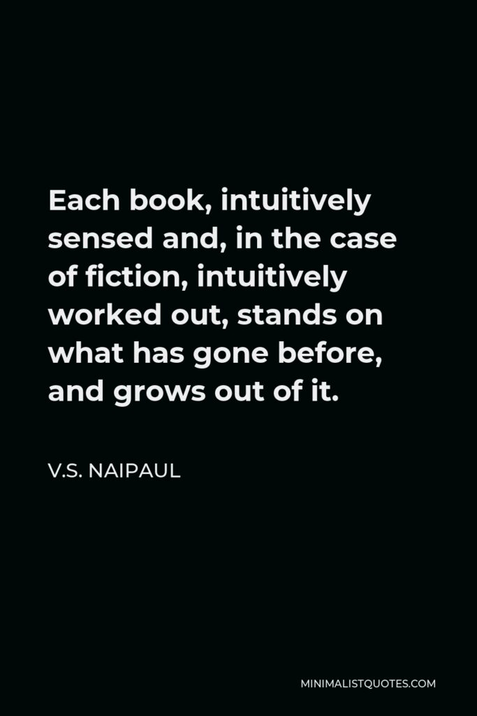V.S. Naipaul Quote - Each book, intuitively sensed and, in the case of fiction, intuitively worked out, stands on what has gone before, and grows out of it.