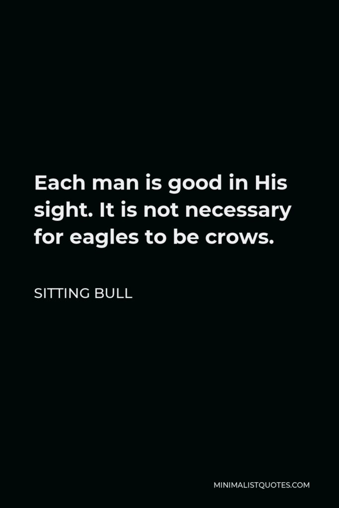 Sitting Bull Quote - Each man is good in His sight. It is not necessary for eagles to be crows.