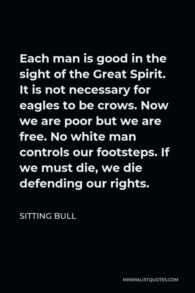 Sitting Bull Quote - Each man is good in the sight of the Great Spirit. It is not necessary for eagles to be crows. Now we are poor but we are free. No white man controls our footsteps. If we must die, we die defending our rights.