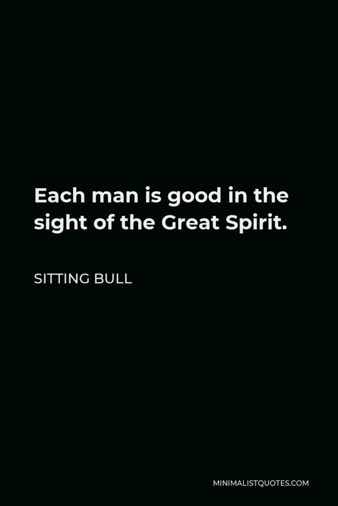 Sitting Bull Quote - Each man is good in the sight of the Great Spirit.