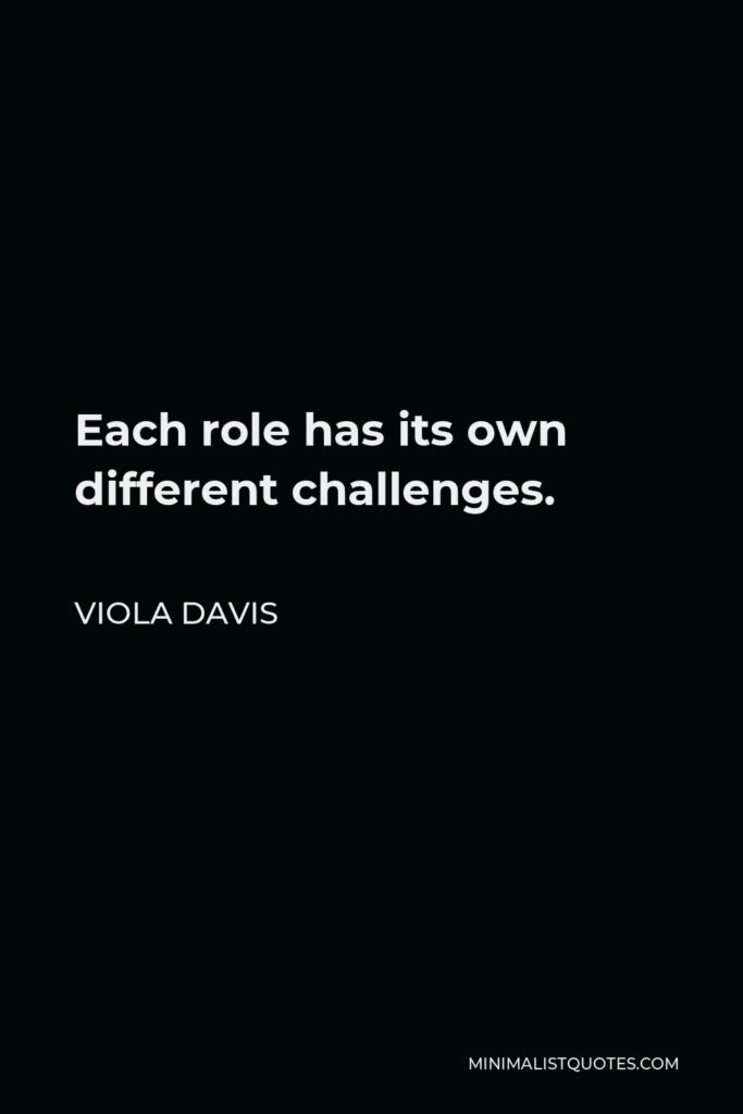 Viola Davis Quote - Each role has its own different challenges.
