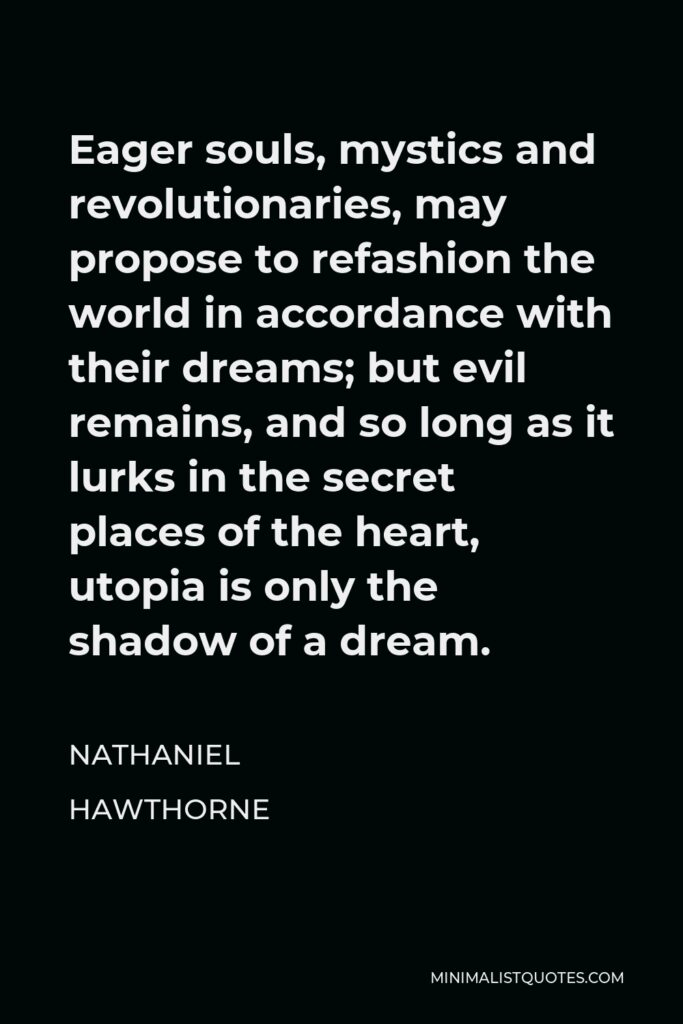 Nathaniel Hawthorne Quote - Eager souls, mystics and revolutionaries, may propose to refashion the world in accordance with their dreams; but evil remains, and so long as it lurks in the secret places of the heart, utopia is only the shadow of a dream.