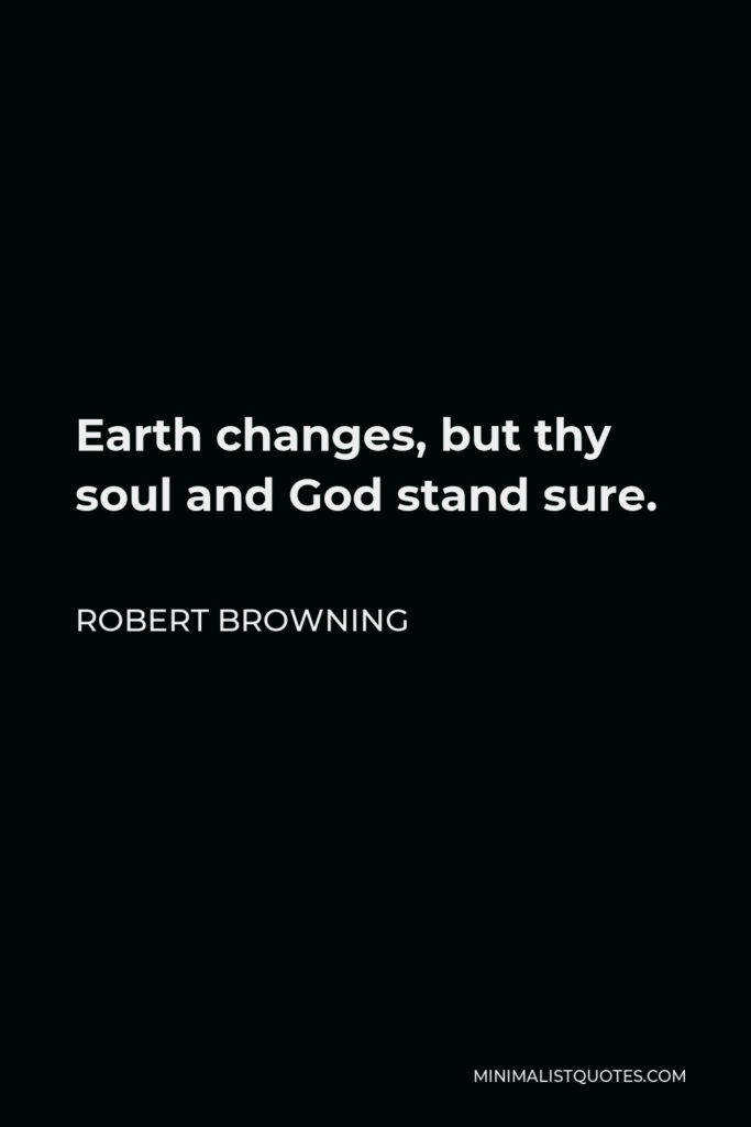 Robert Browning Quote - Earth changes, but thy soul and God stand sure.