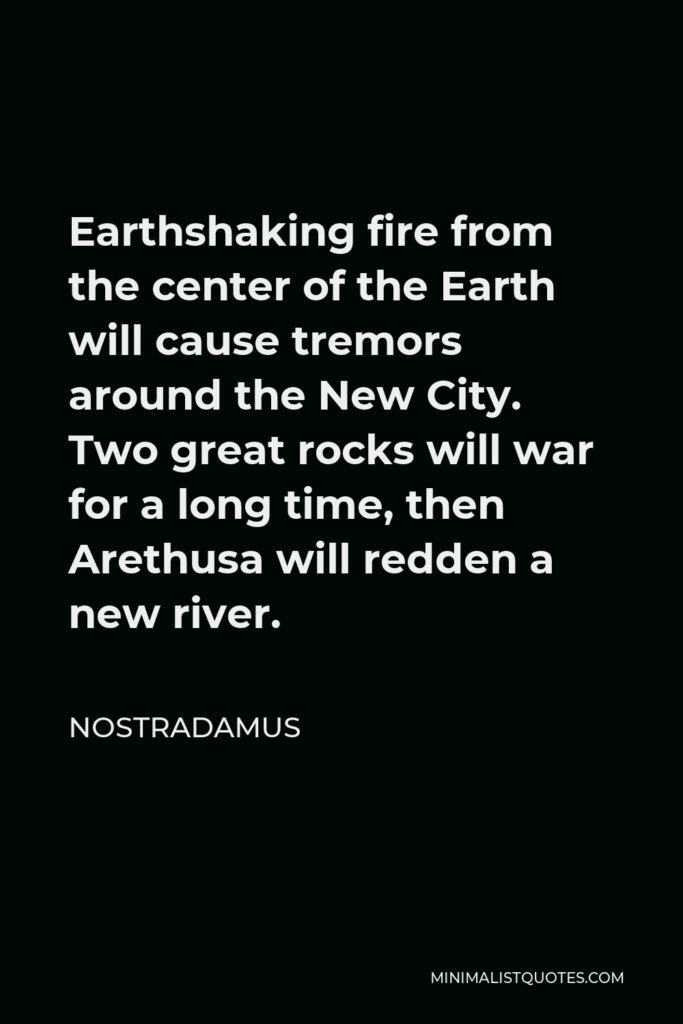 Nostradamus Quote - Earthshaking fire from the center of the Earth will cause tremors around the New City. Two great rocks will war for a long time, then Arethusa will redden a new river.