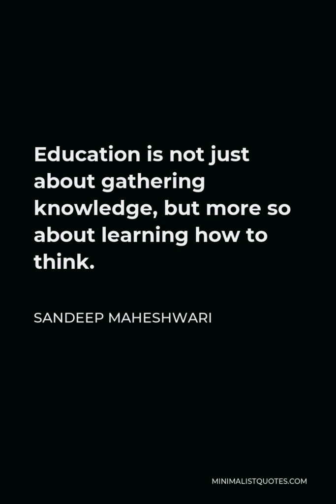 Sandeep Maheshwari Quote - Education is not just about gathering knowledge, but more so about learning how to think.