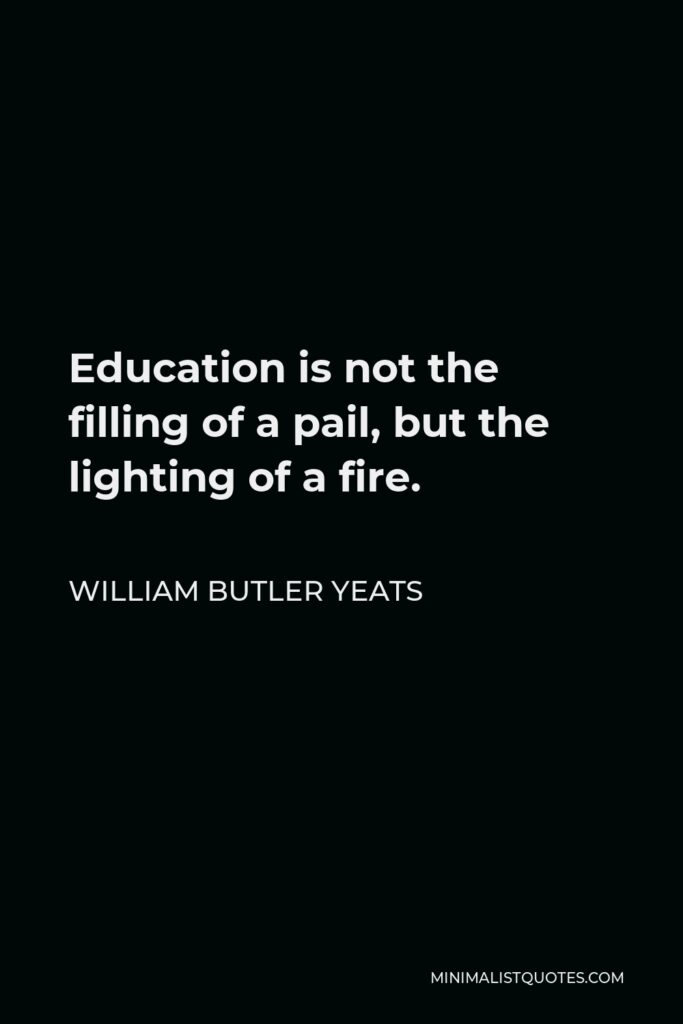 William Butler Yeats Quote - Education is not the filling of a pail, but the lighting of a fire.