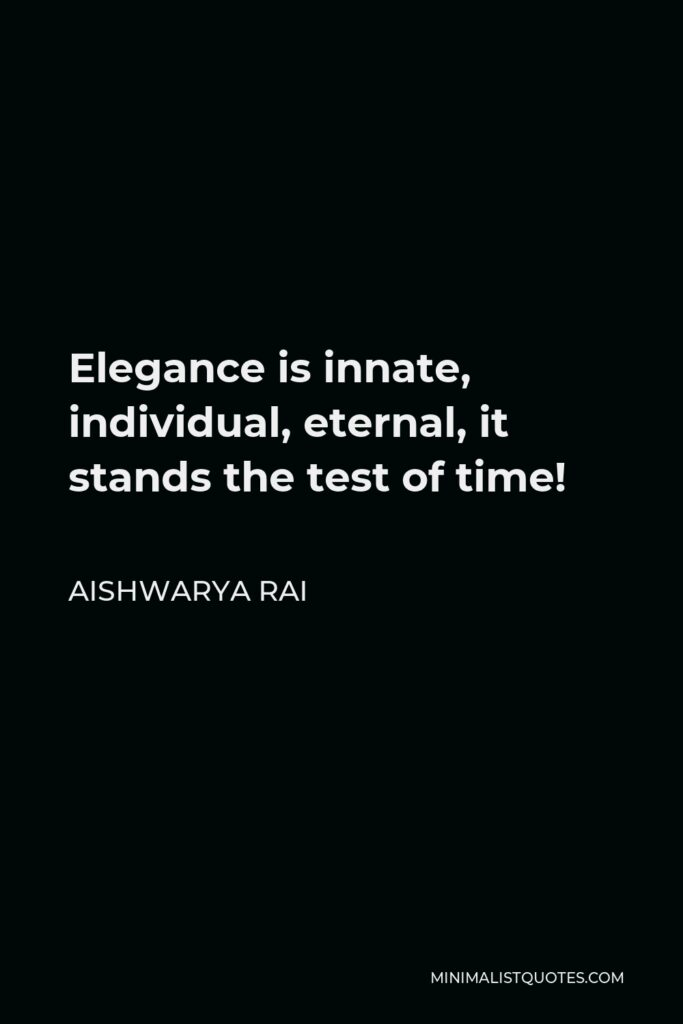 Aishwarya Rai Quote - Elegance is innate, individual, eternal, it stands the test of time!