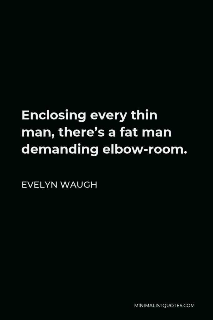 Evelyn Waugh Quote - Enclosing every thin man, there's a fat man demanding elbow-room.