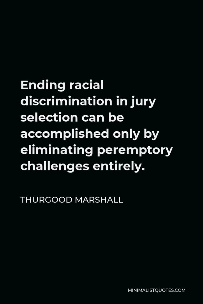 Thurgood Marshall Quote - Ending racial discrimination in jury selection can be accomplished only by eliminating peremptory challenges entirely.