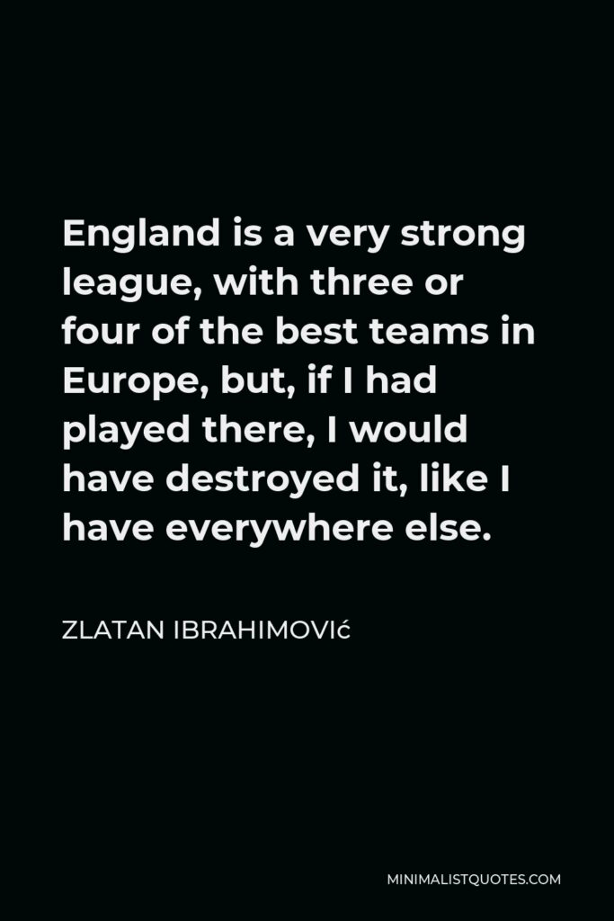 Zlatan Ibrahimović Quote - England is a very strong league, with three or four of the best teams in Europe, but, if I had played there, I would have destroyed it, like I have everywhere else.