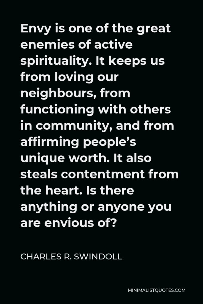 Charles R. Swindoll Quote - Envy is one of the great enemies of active spirituality. It keeps us from loving our neighbours, from functioning with others in community, and from affirming people's unique worth. It also steals contentment from the heart. Is there anything or anyone you are envious of?