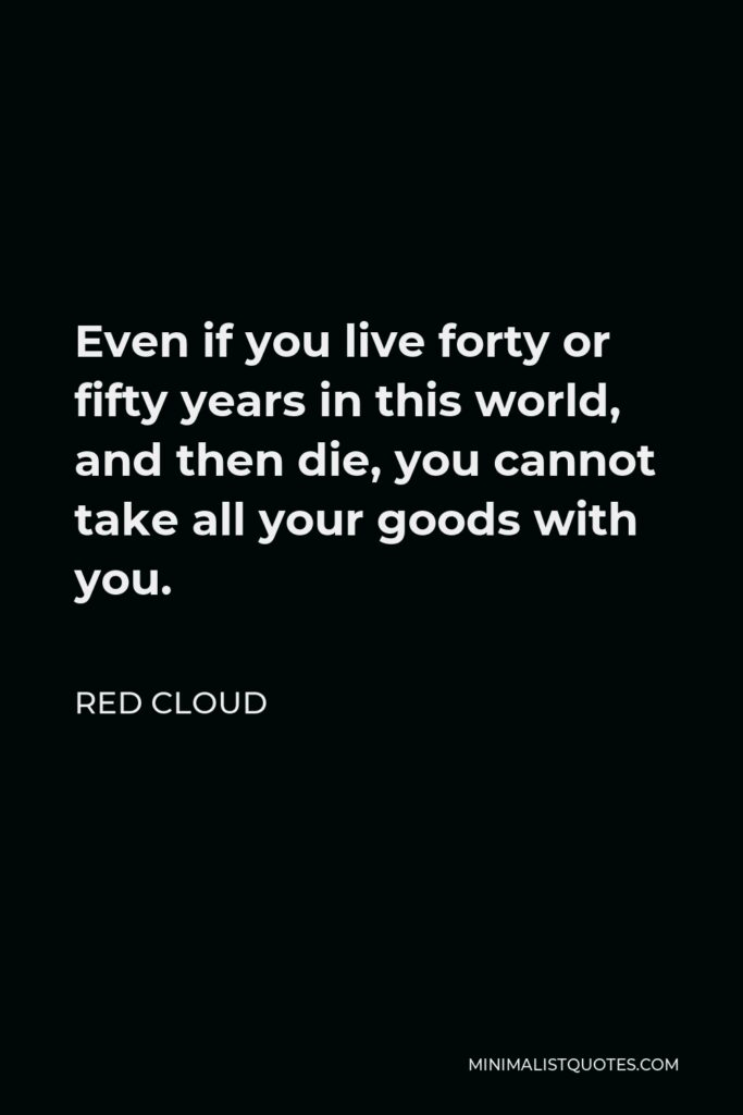 Red Cloud Quote - Even if you live forty or fifty years in this world, and then die, you cannot take all your goods with you.
