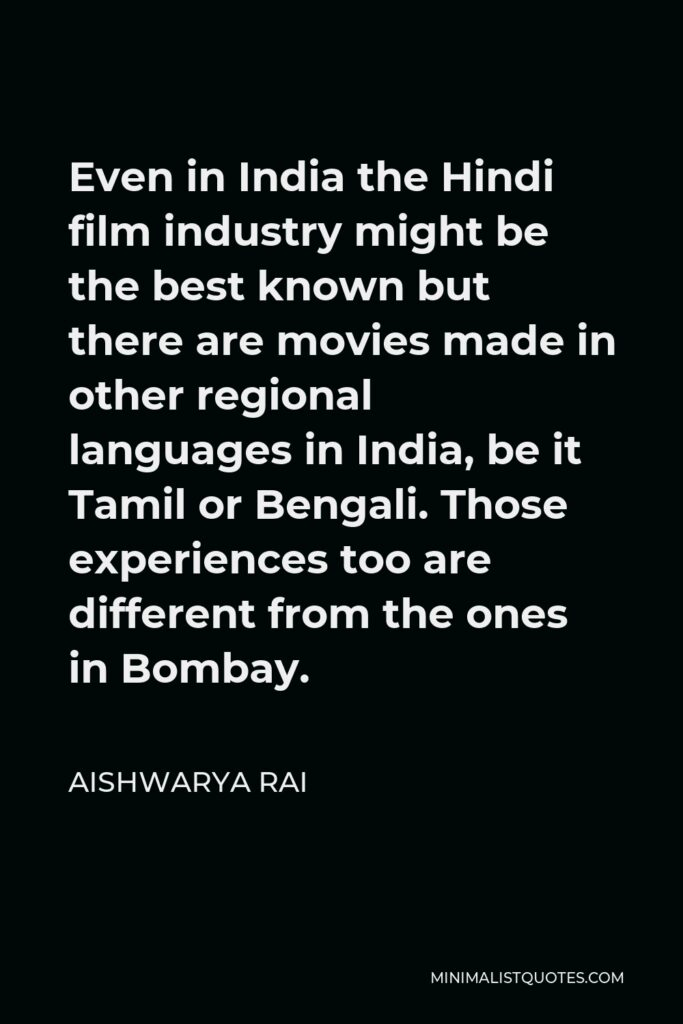 Aishwarya Rai Quote - Even in India the Hindi film industry might be the best known but there are movies made in other regional languages in India, be it Tamil or Bengali. Those experiences too are different from the ones in Bombay.