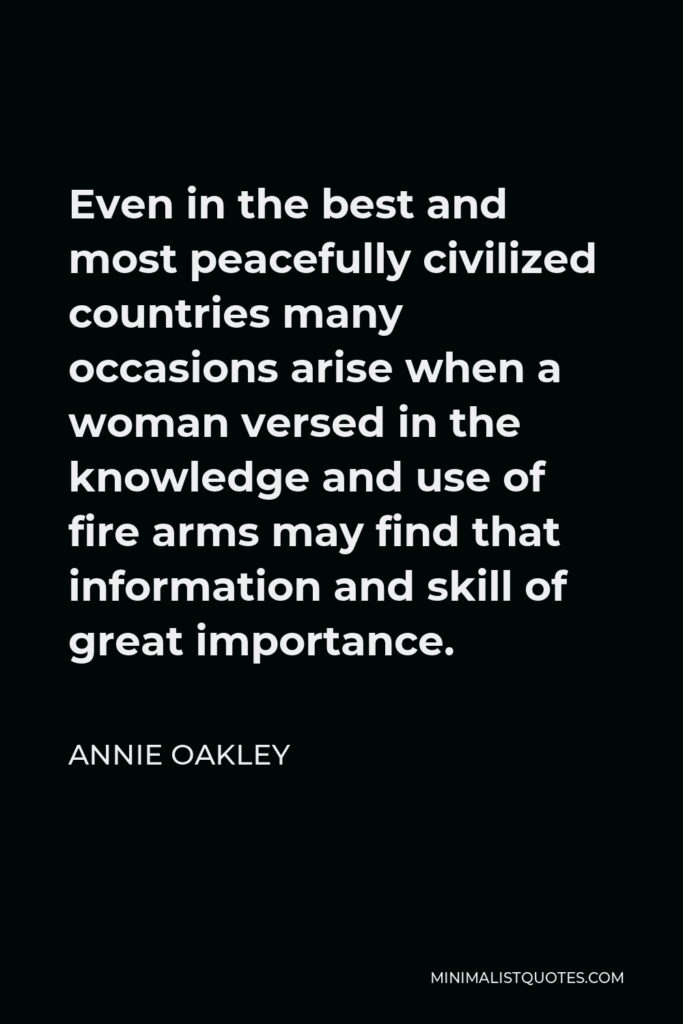 Annie Oakley Quote - Even in the best and most peacefully civilized countries many occasions arise when a woman versed in the knowledge and use of fire arms may find that information and skill of great importance.