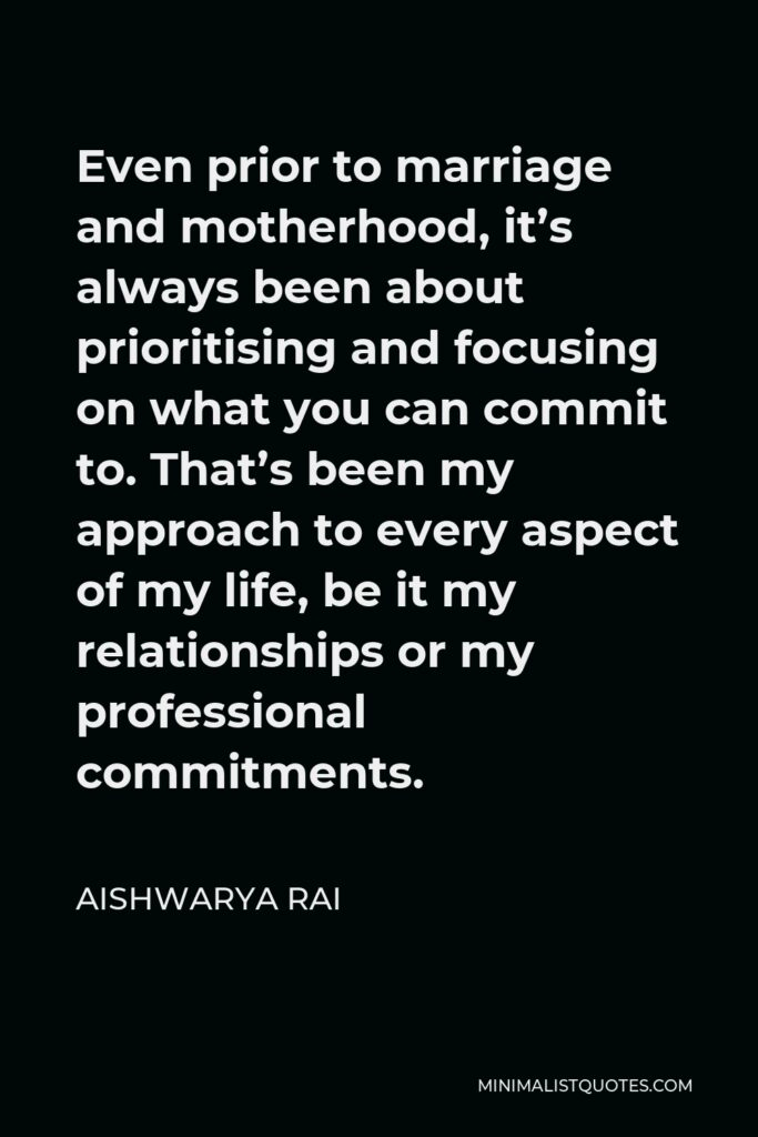 Aishwarya Rai Quote - Even prior to marriage and motherhood, it's always been about prioritising and focusing on what you can commit to. That's been my approach to every aspect of my life, be it my relationships or my professional commitments.
