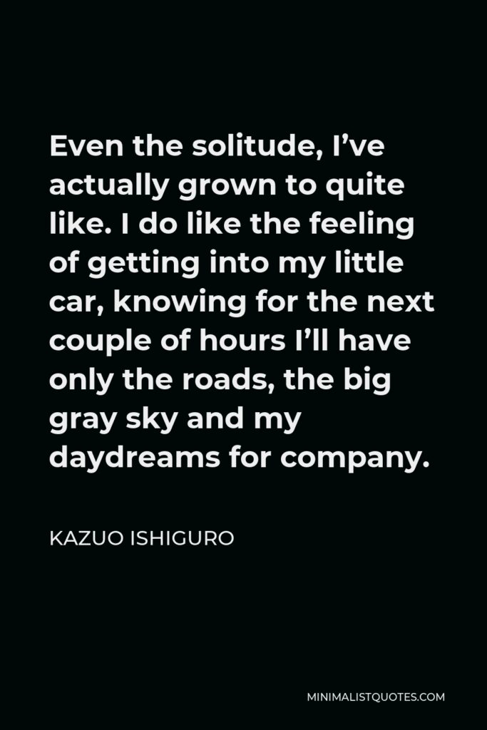 Kazuo Ishiguro Quote - Even the solitude, I've actually grown to quite like. I do like the feeling of getting into my little car, knowing for the next couple of hours I'll have only the roads, the big gray sky and my daydreams for company.