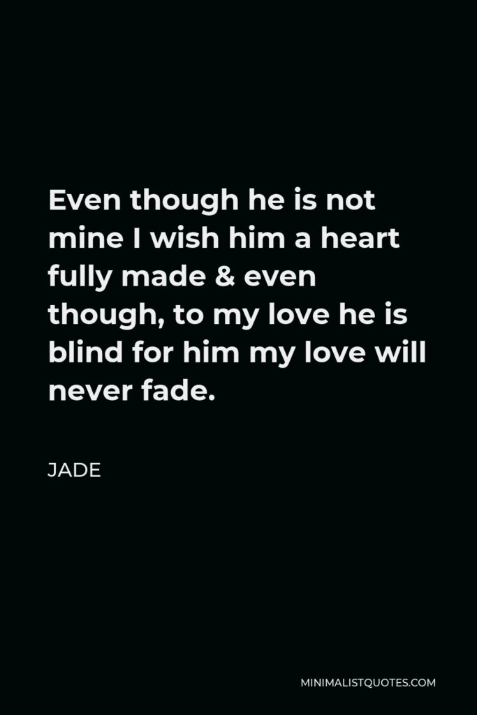 Jade Quote - Even though he is not mine I wish him a heart fully made & even though, to my love he is blind for him my love will never fade.