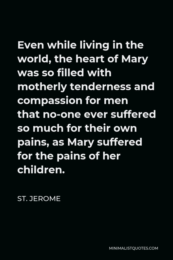 St. Jerome Quote - Even while living in the world, the heart of Mary was so filled with motherly tenderness and compassion for men that no-one ever suffered so much for their own pains, as Mary suffered for the pains of her children.