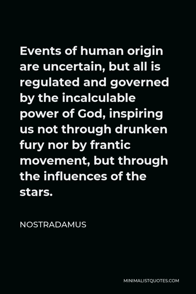 Nostradamus Quote - Events of human origin are uncertain, but all is regulated and governed by the incalculable power of God, inspiring us not through drunken fury nor by frantic movement, but through the influences of the stars.