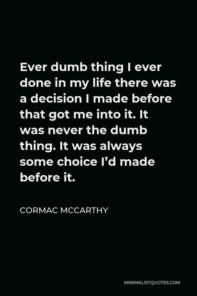 Cormac McCarthy Quote - Ever dumb thing I ever done in my life there was a decision I made before that got me into it. It was never the dumb thing. It was always some choice I'd made before it.