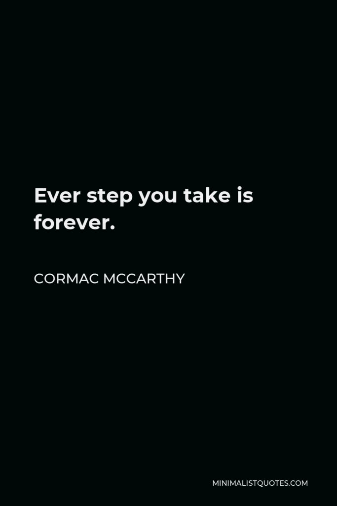 Cormac McCarthy Quote - Ever step you take is forever.