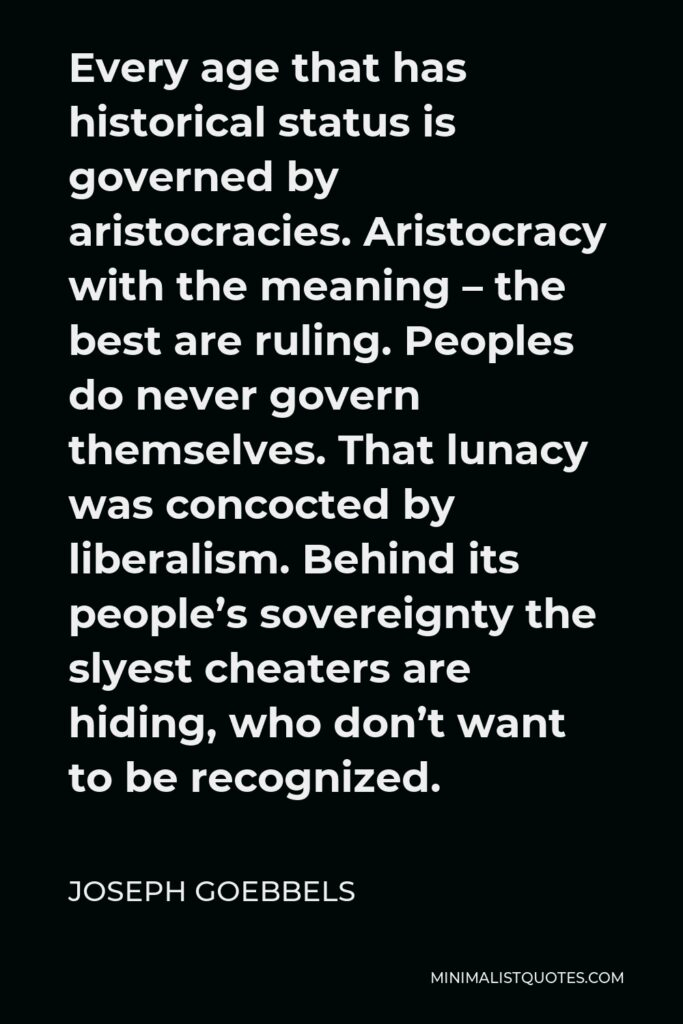 Joseph Goebbels Quote - Every age that has historical status is governed by aristocracies. Aristocracy with the meaning – the best are ruling. Peoples do never govern themselves. That lunacy was concocted by liberalism. Behind its people's sovereignty the slyest cheaters are hiding, who don't want to be recognized.